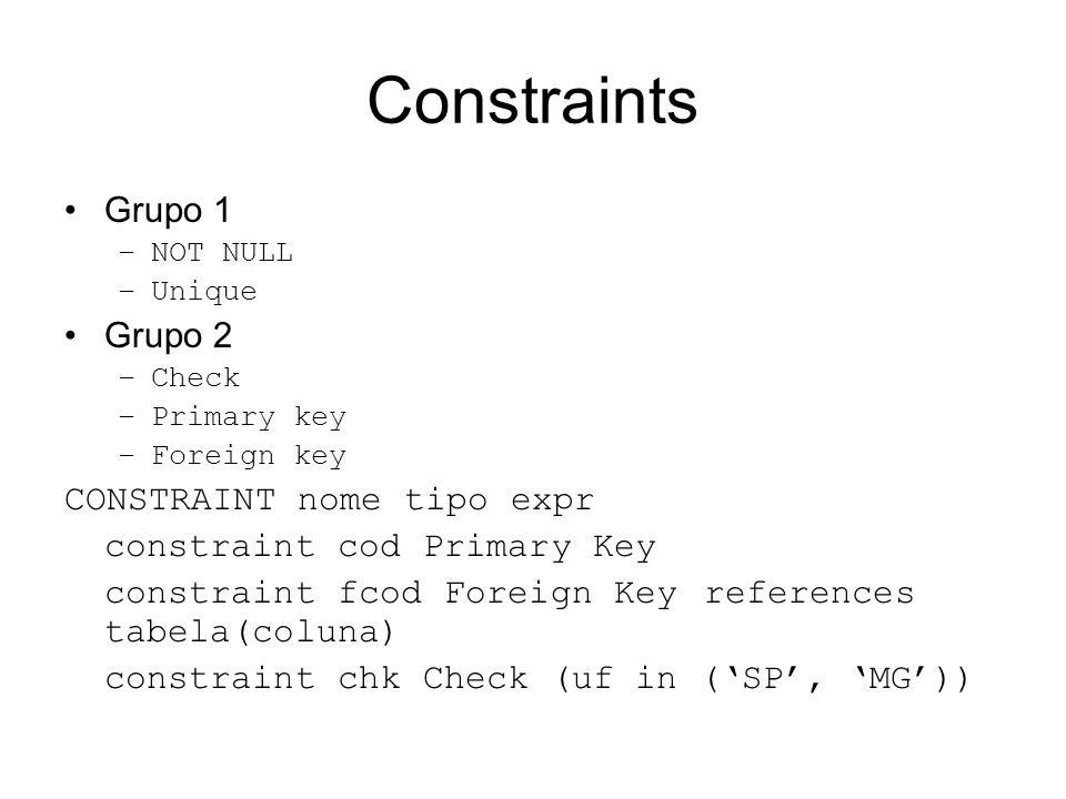Constraints Grupo 1 –NOT NULL –Unique Grupo 2 –Check –Primary key –Foreign key CONSTRAINT nome tipo expr constraint cod Primary Key constraint fcod Foreign Key references tabela(coluna) constraint chk Check (uf in (SP, MG))