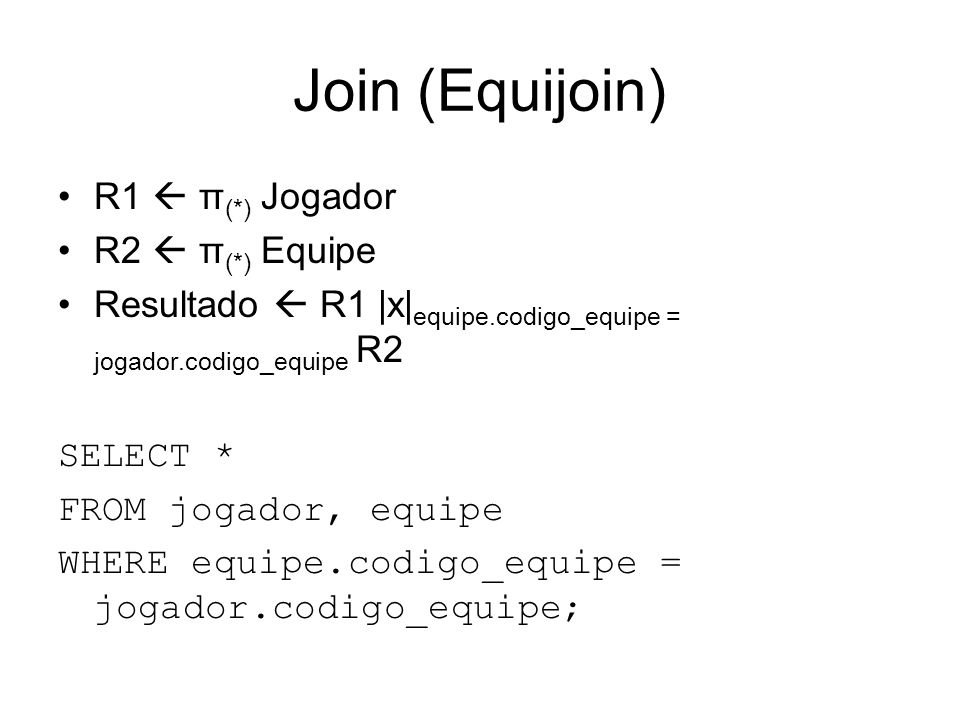 Join (Equijoin) R1 π (*) Jogador R2 π (*) Equipe Resultado R1 |x| equipe.codigo_equipe = jogador.codigo_equipe R2 SELECT * FROM jogador, equipe WHERE equipe.codigo_equipe = jogador.codigo_equipe;
