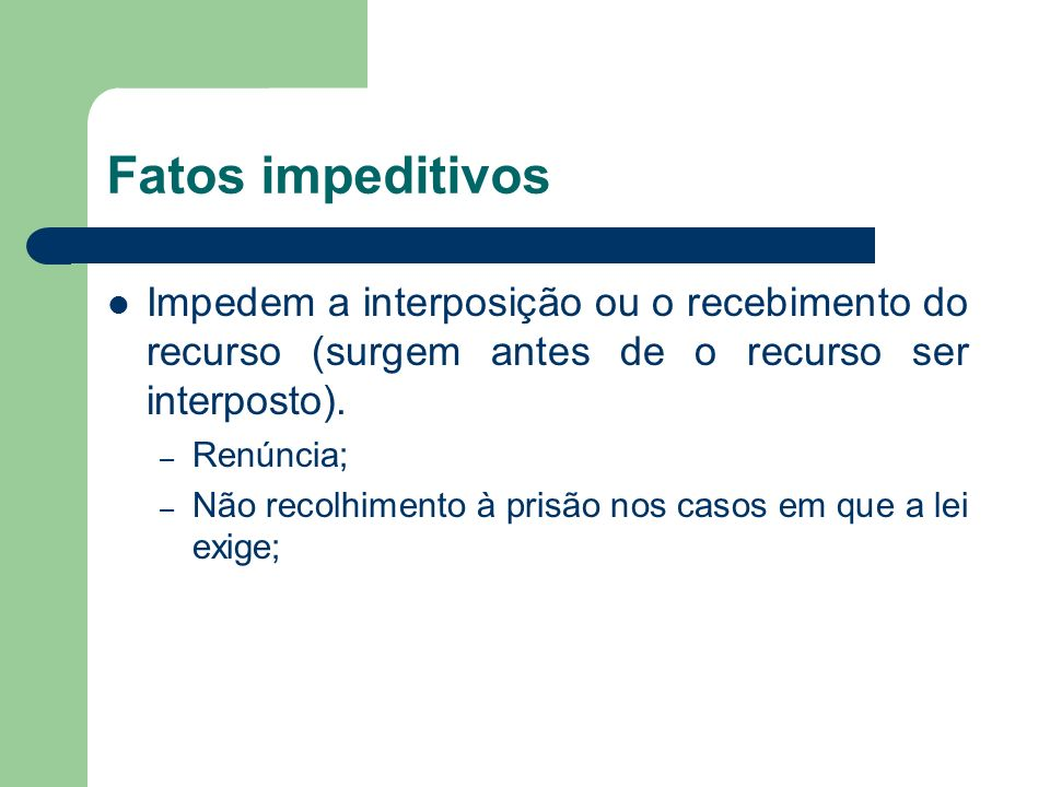 Fatos impeditivos Impedem a interposição ou o recebimento do recurso (surgem antes de o recurso ser interposto).