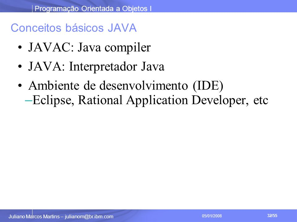 Programação Orientada a Objetos I 32/55 Juliano Marcos Martins – julianom@br.ibm.com 05/01/2008 Conceitos básicos JAVA JAVAC: Java compiler JAVA: Interpretador Java Ambiente de desenvolvimento (IDE) – Eclipse, Rational Application Developer, etc