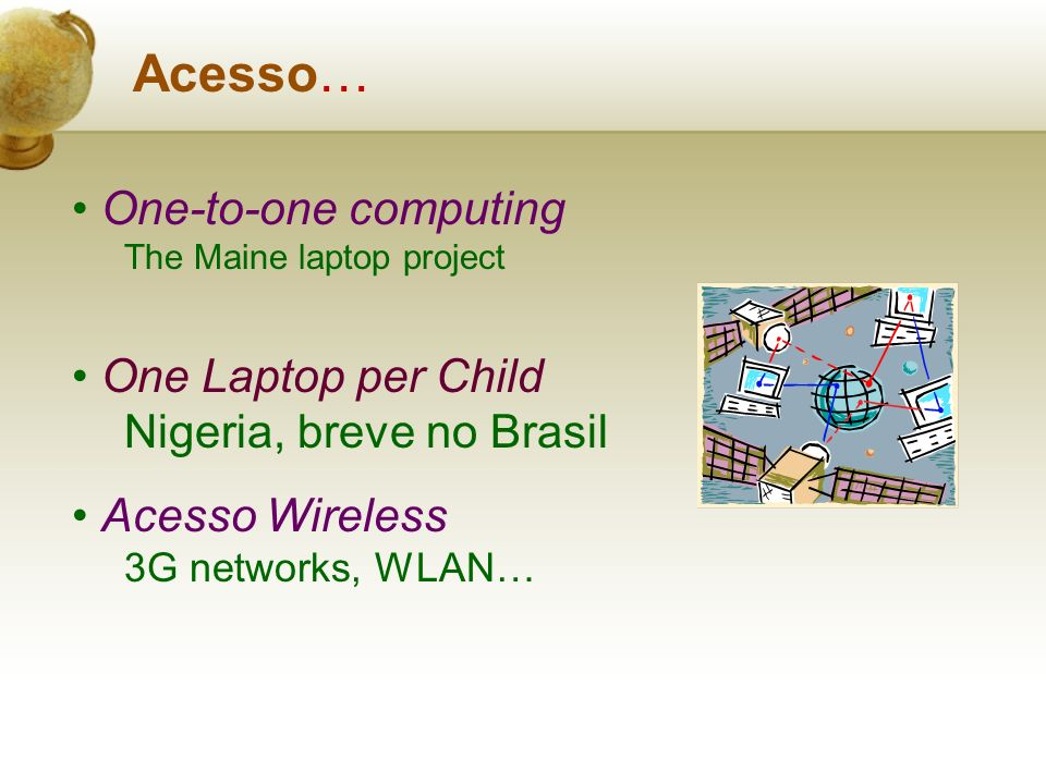 Acesso… One-to-one computing The Maine laptop project One Laptop per Child Nigeria, breve no Brasil Acesso Wireless 3G networks, WLAN…