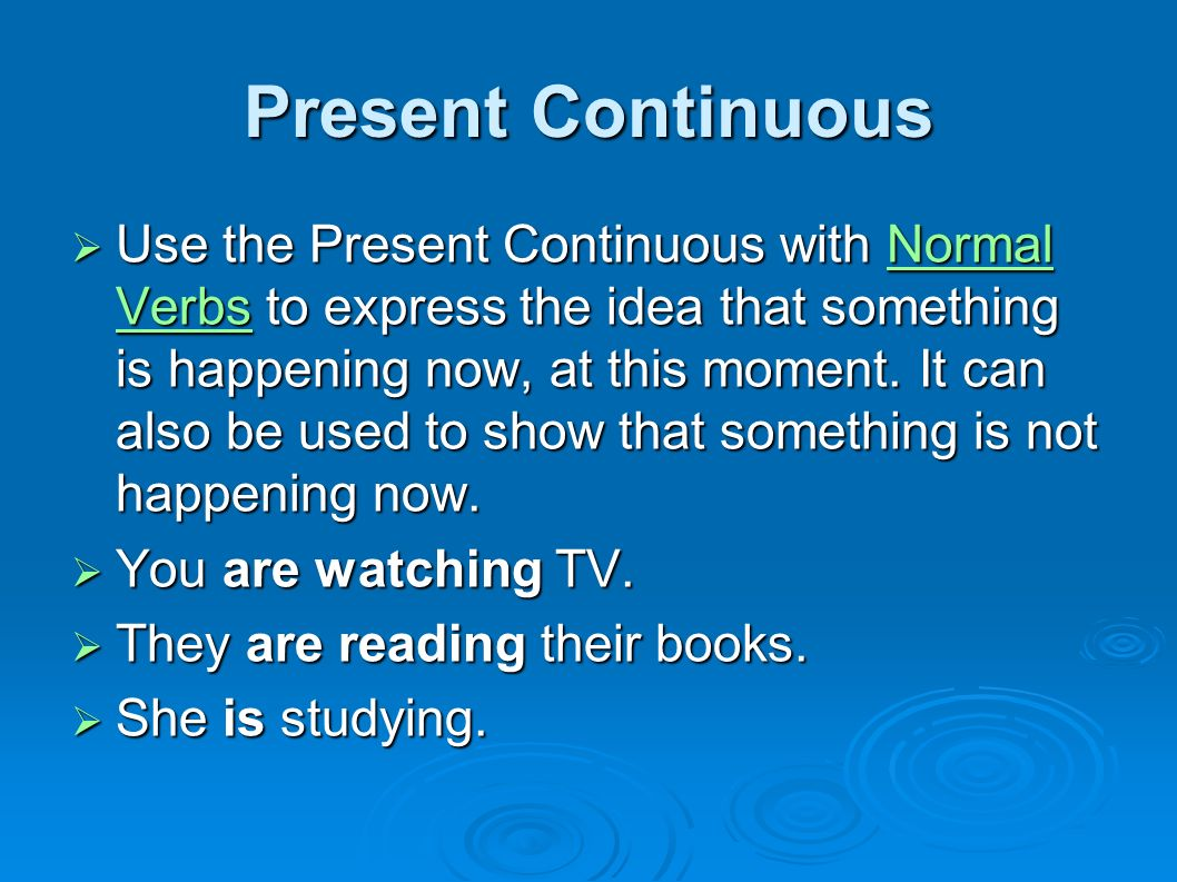 Present Continuous Use the Present Continuous with Normal Verbs to express the idea that something is happening now, at this moment.