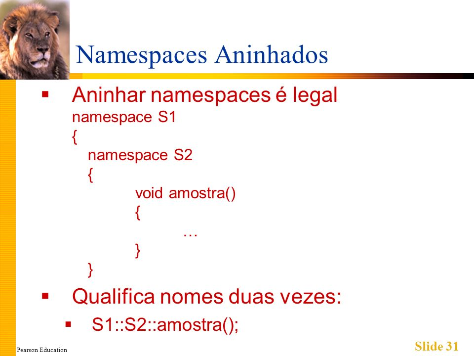 Pearson Education Slide 31 Namespaces Aninhados Aninhar namespaces é legal namespace S1 { namespace S2 { void amostra() { … } } Qualifica nomes duas vezes: S1::S2::amostra();
