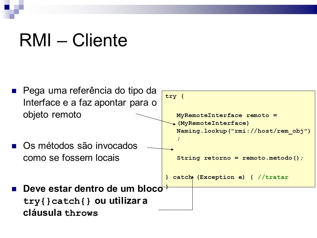 Pega uma referência do tipo da Interface e a faz apontar para o objeto remoto Os métodos são invocados como se fossem locais Deve estar dentro de um bloco try{}catch{} ou utilizar a cláusula throws try { MyRemoteInterface remoto = (MyRemoteInterface) Naming.lookup( rmi://host/rem_obj) ; String retorno = remoto.metodo(); } catch (Exception e) { //tratar } RMI – Cliente