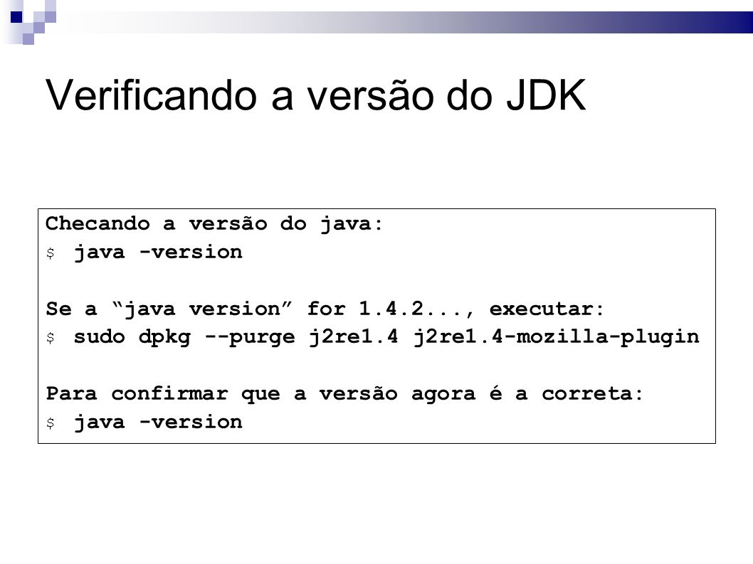 Verificando a versão do JDK Checando a versão do java: $ java -version Se a java version for , executar: $ sudo dpkg --purge j2re1.4 j2re1.4-mozilla-plugin Para confirmar que a versão agora é a correta: $ java -version