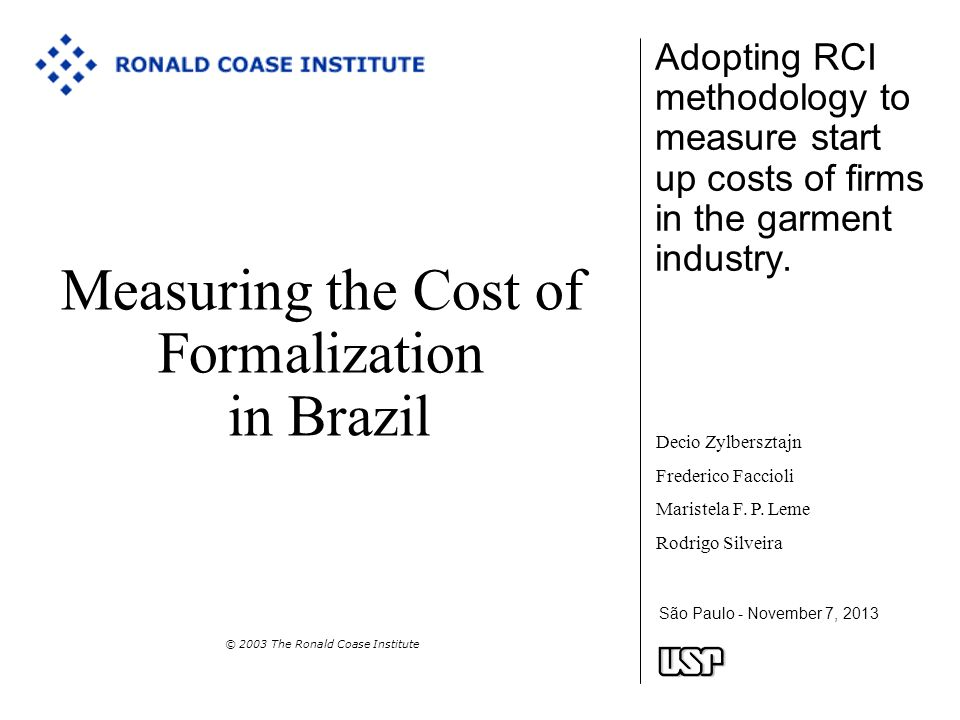 São Paulo - November 7, 2013 Measuring the Cost of Formalization in Brazil © 2003 The Ronald Coase Institute Adopting RCI methodology to measure start up costs of firms in the garment industry.
