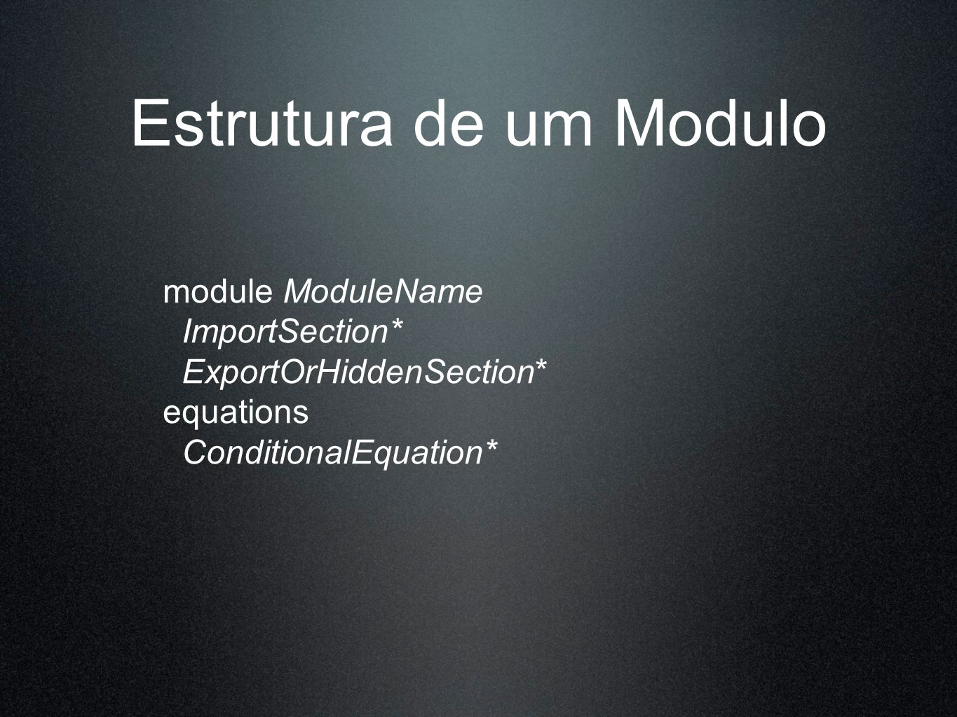 Estrutura de um Modulo module ModuleName ImportSection* ExportOrHiddenSection* equations ConditionalEquation*
