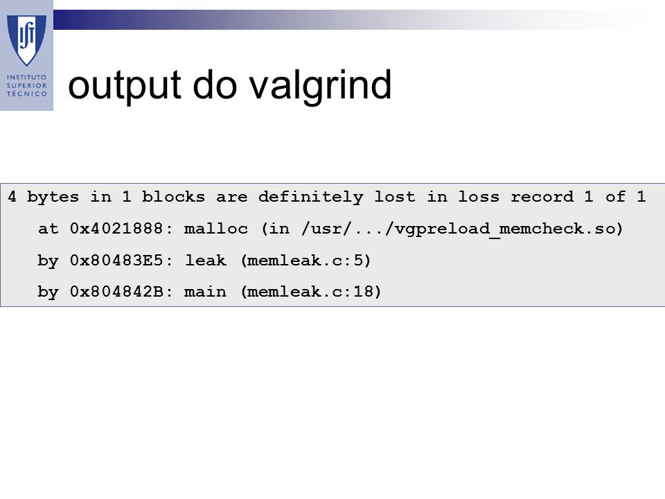 output do valgrind 4 bytes in 1 blocks are definitely lost in loss record 1 of 1 at 0x : malloc (in /usr/.../vgpreload_memcheck.so) by 0x80483E5: leak (memleak.c:5) by 0x804842B: main (memleak.c:18)