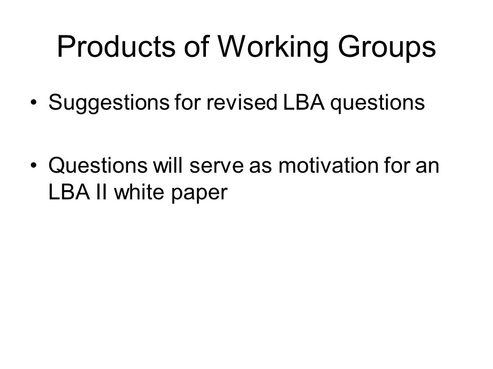 Products of Working Groups Suggestions for revised LBA questions Questions will serve as motivation for an LBA II white paper