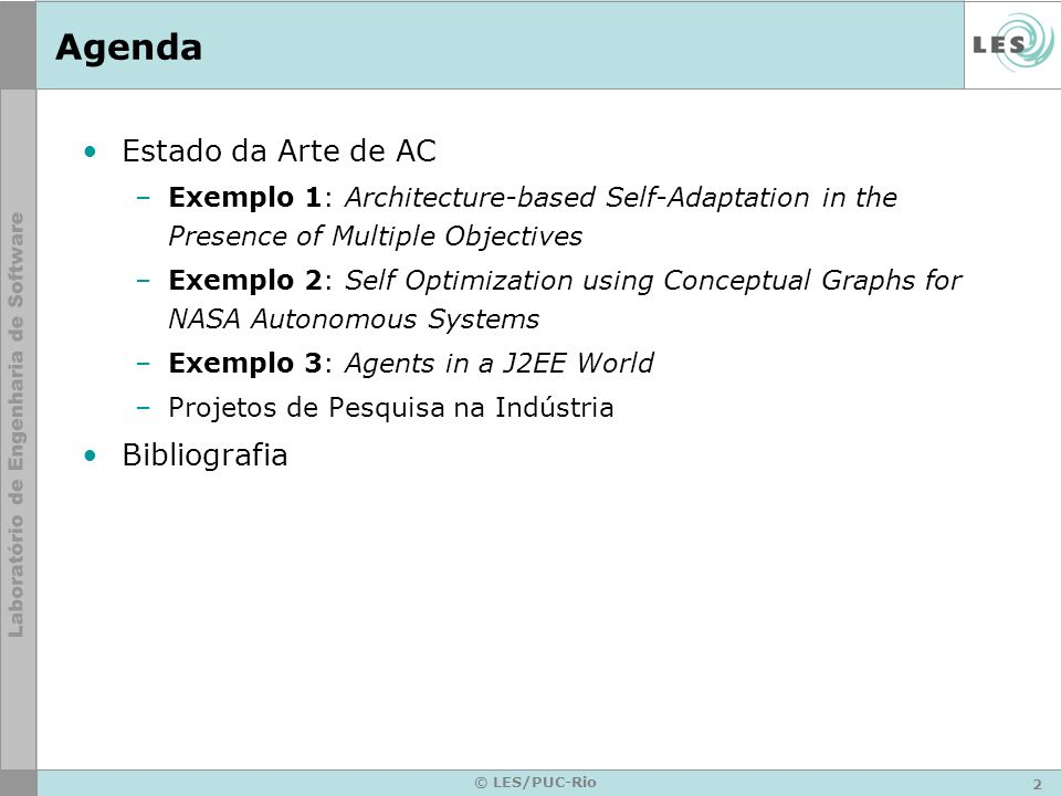 2 © LES/PUC-Rio Agenda Estado da Arte de AC –Exemplo 1: Architecture-based Self-Adaptation in the Presence of Multiple Objectives –Exemplo 2: Self Optimization using Conceptual Graphs for NASA Autonomous Systems –Exemplo 3: Agents in a J2EE World –Projetos de Pesquisa na Indústria Bibliografia