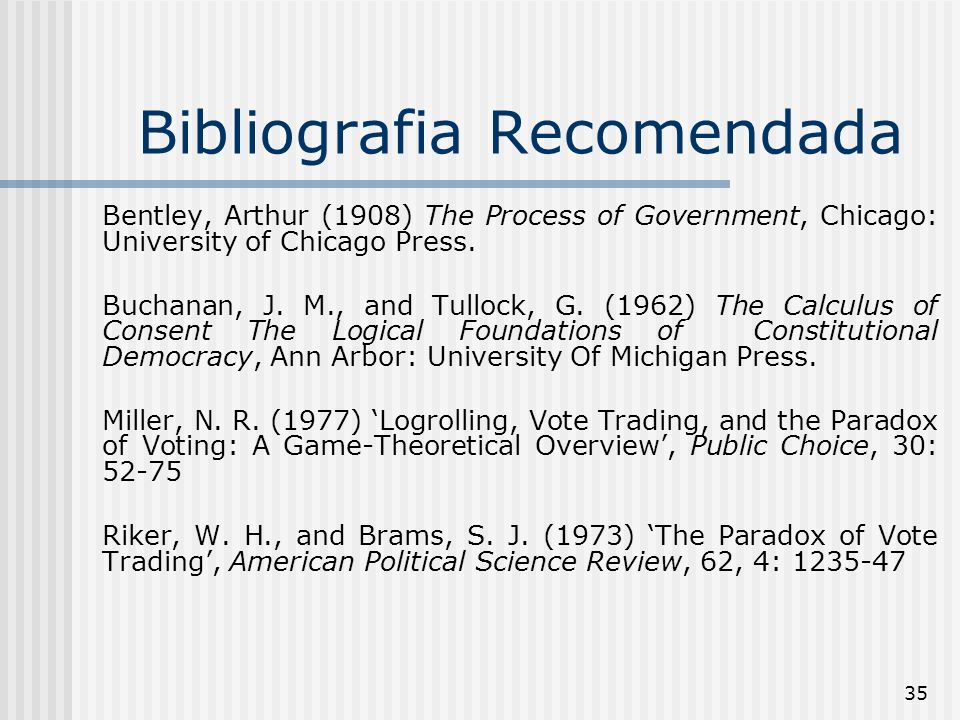 35 Bibliografia Recomendada Bentley, Arthur (1908) The Process of Government, Chicago: University of Chicago Press.