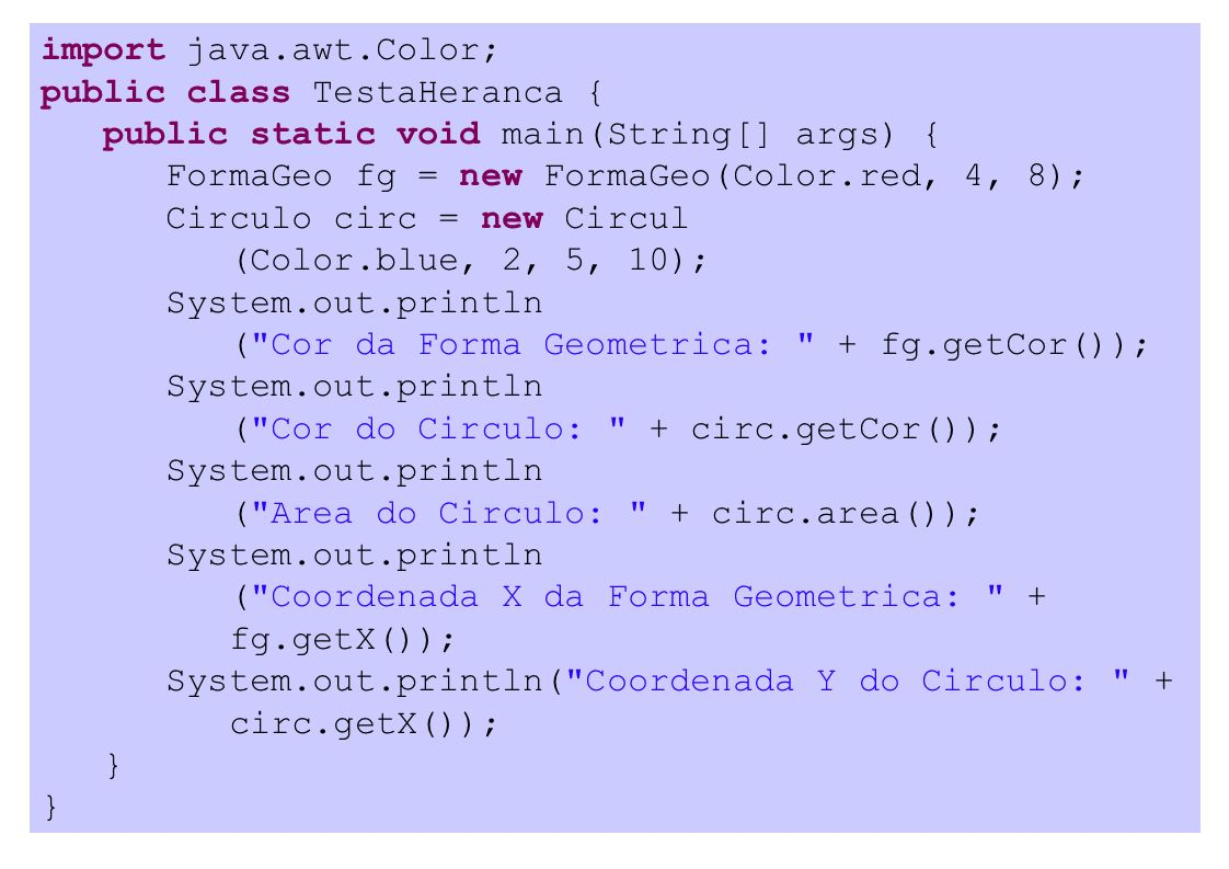 import java.awt.Color; public class TestaHeranca { public static void main(String[] args) { FormaGeo fg = new FormaGeo(Color.red, 4, 8); Circulo circ = new Circul (Color.blue, 2, 5, 10); System.out.println ( Cor da Forma Geometrica: + fg.getCor()); System.out.println ( Cor do Circulo: + circ.getCor()); System.out.println ( Area do Circulo: + circ.area()); System.out.println ( Coordenada X da Forma Geometrica: + fg.getX()); System.out.println( Coordenada Y do Circulo: + circ.getX()); }
