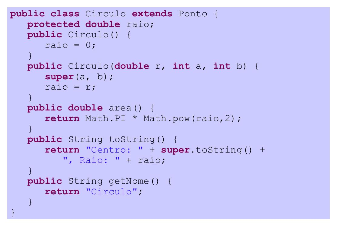 public class Circulo extends Ponto { protected double raio; public Circulo() { raio = 0; } public Circulo(double r, int a, int b) { super(a, b); raio = r; } public double area() { return Math.PI * Math.pow(raio,2); } public String toString() { return Centro: + super.toString() + , Raio: + raio; } public String getNome() { return Circulo ; }