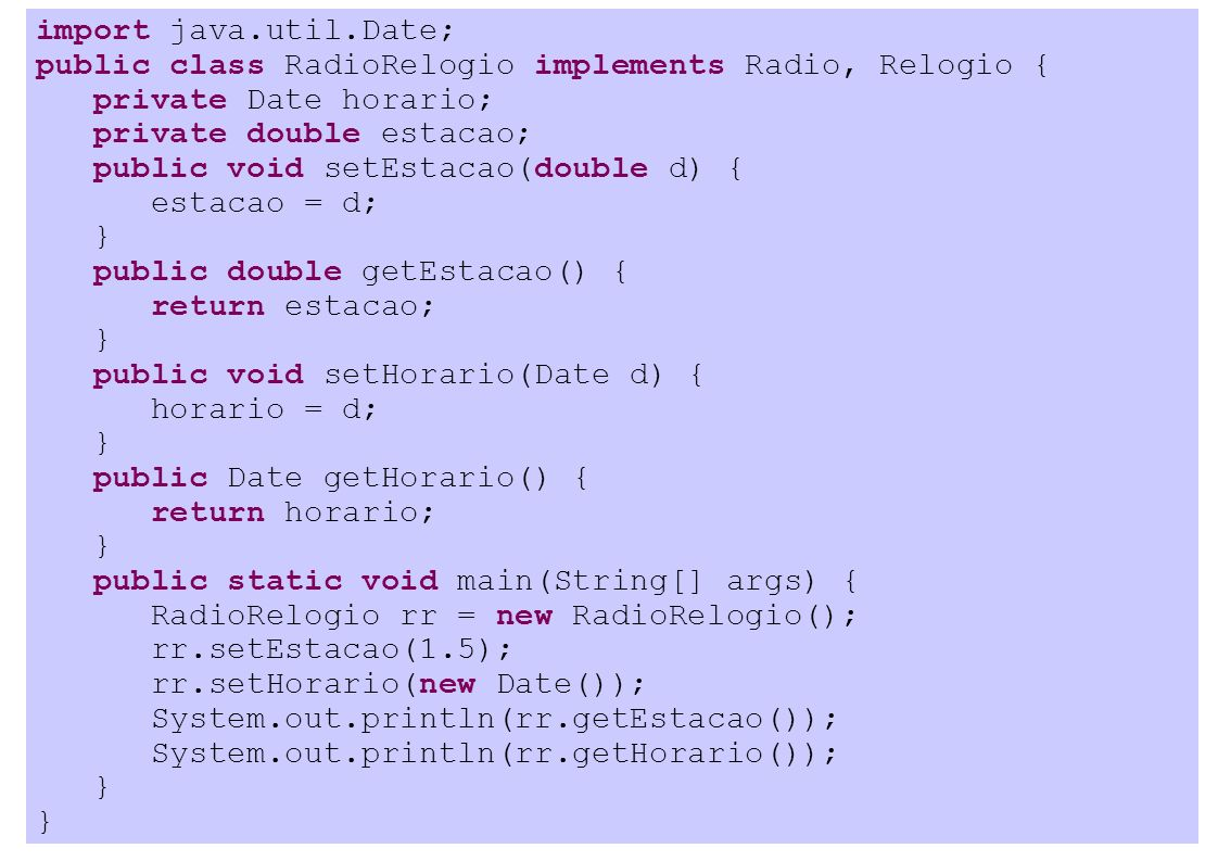import java.util.Date; public class RadioRelogio implements Radio, Relogio { private Date horario; private double estacao; public void setEstacao(double d) { estacao = d; } public double getEstacao() { return estacao; } public void setHorario(Date d) { horario = d; } public Date getHorario() { return horario; } public static void main(String[] args) { RadioRelogio rr = new RadioRelogio(); rr.setEstacao(1.5); rr.setHorario(new Date()); System.out.println(rr.getEstacao()); System.out.println(rr.getHorario()); }