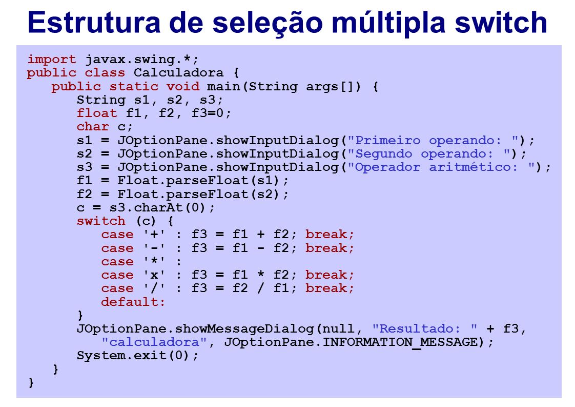 Estrutura de seleção múltipla switch import javax.swing.*; public class Calculadora { public static void main(String args[]) { String s1, s2, s3; float f1, f2, f3=0; char c; s1 = JOptionPane.showInputDialog( Primeiro operando: ); s2 = JOptionPane.showInputDialog( Segundo operando: ); s3 = JOptionPane.showInputDialog( Operador aritmético: ); f1 = Float.parseFloat(s1); f2 = Float.parseFloat(s2); c = s3.charAt(0); switch (c) { case + : f3 = f1 + f2; break; case - : f3 = f1 - f2; break; case * : case x : f3 = f1 * f2; break; case / : f3 = f2 / f1; break; default: } JOptionPane.showMessageDialog(null, Resultado: + f3, calculadora , JOptionPane.INFORMATION_MESSAGE); System.exit(0); }