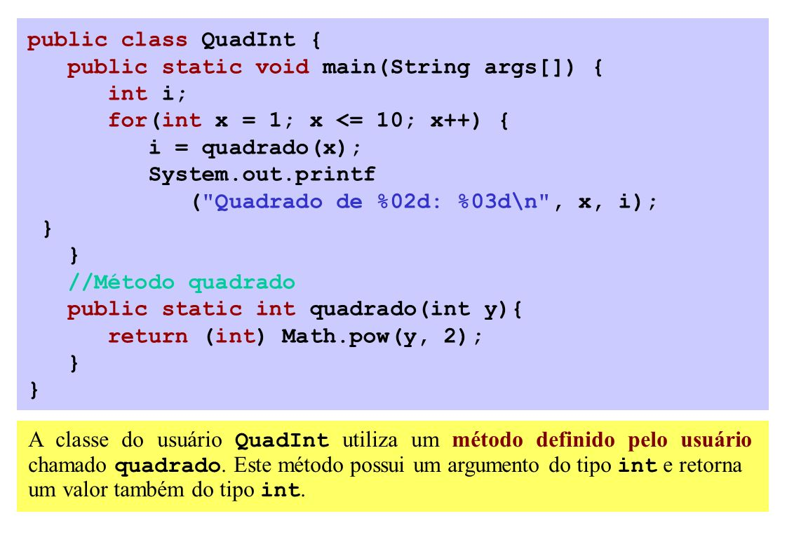 public class QuadInt { public static void main(String args[]) { int i; for(int x = 1; x <= 10; x++) { i = quadrado(x); System.out.printf ( Quadrado de %02d: %03d\n , x, i); } //Método quadrado public static int quadrado(int y){ return (int) Math.pow(y, 2); } A classe do usuário QuadInt utiliza um método definido pelo usuário chamado quadrado.
