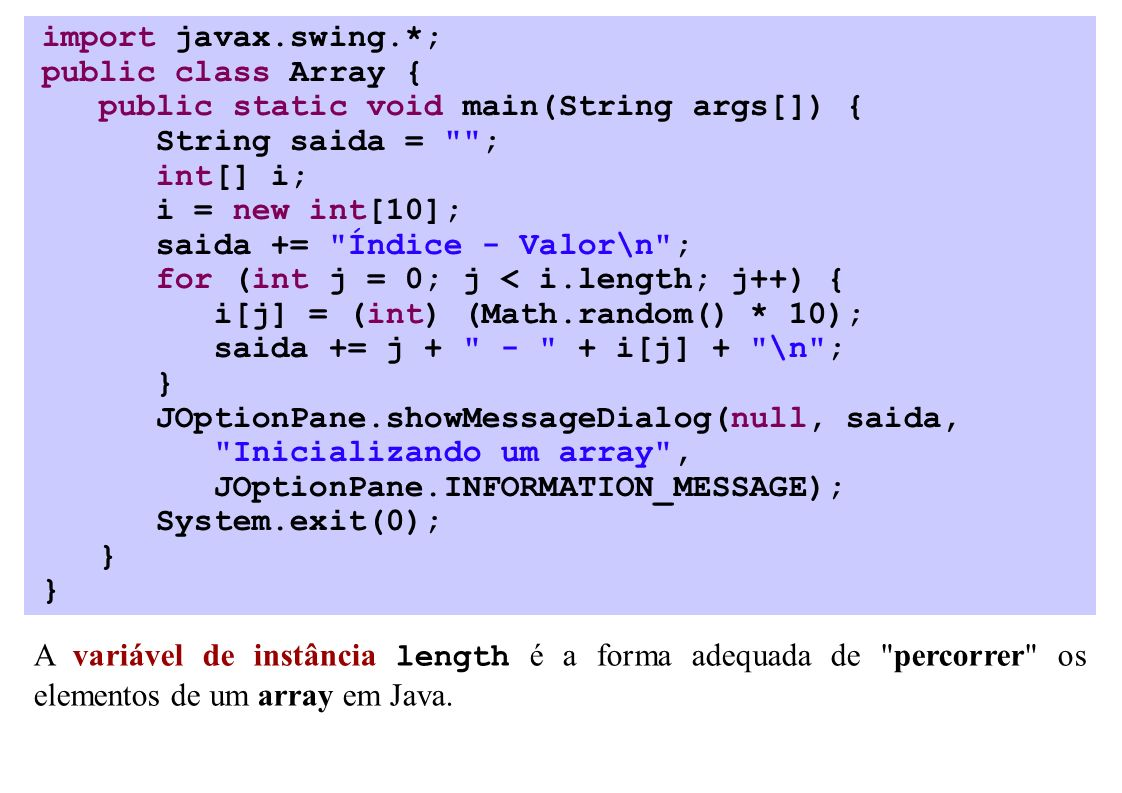 import javax.swing.*; public class Array { public static void main(String args[]) { String saida = ; int[] i; i = new int[10]; saida += Índice - Valor\n ; for (int j = 0; j < i.length; j++) { i[j] = (int) (Math.random() * 10); saida += j i[j] + \n ; } JOptionPane.showMessageDialog(null, saida, Inicializando um array , JOptionPane.INFORMATION_MESSAGE); System.exit(0); } A variável de instância length é a forma adequada de percorrer os elementos de um array em Java.