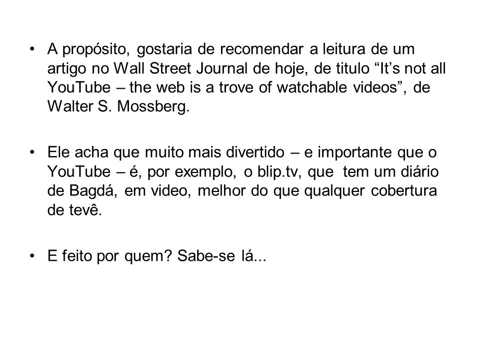 A propósito, gostaria de recomendar a leitura de um artigo no Wall Street Journal de hoje, de titulo Its not all YouTube – the web is a trove of watchable videos, de Walter S.