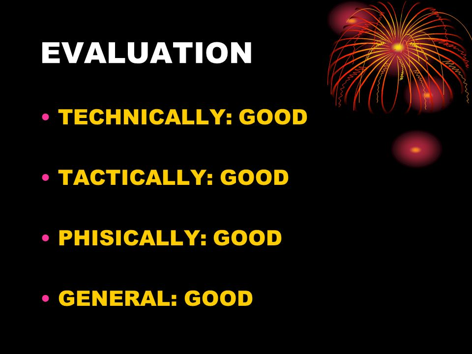 EVALUATION TECHNICALLY: GOOD TACTICALLY: GOOD PHISICALLY: GOOD GENERAL: GOOD