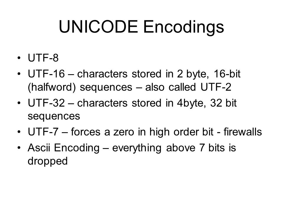 UNICODE Encodings UTF-8 UTF-16 – characters stored in 2 byte, 16-bit (halfword) sequences – also called UTF-2 UTF-32 – characters stored in 4byte, 32 bit sequences UTF-7 – forces a zero in high order bit - firewalls Ascii Encoding – everything above 7 bits is dropped