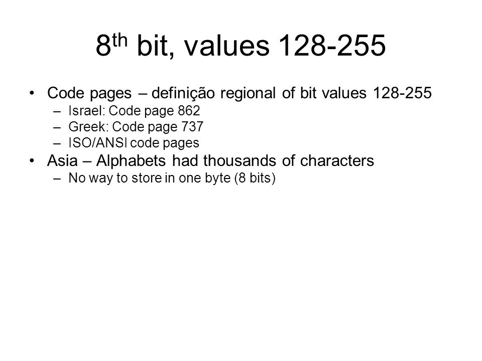 8 th bit, values Code pages – definição regional of bit values –Israel: Code page 862 –Greek: Code page 737 –ISO/ANSI code pages Asia – Alphabets had thousands of characters –No way to store in one byte (8 bits)
