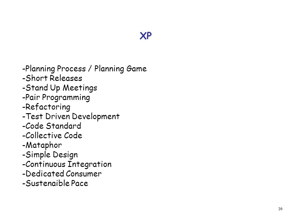 39 XP -Planning Process / Planning Game -Short Releases -Stand Up Meetings -Pair Programming -Refactoring -Test Driven Development -Code Standard -Collective Code -Mataphor -Simple Design -Continuous Integration -Dedicated Consumer -Sustenaible Pace