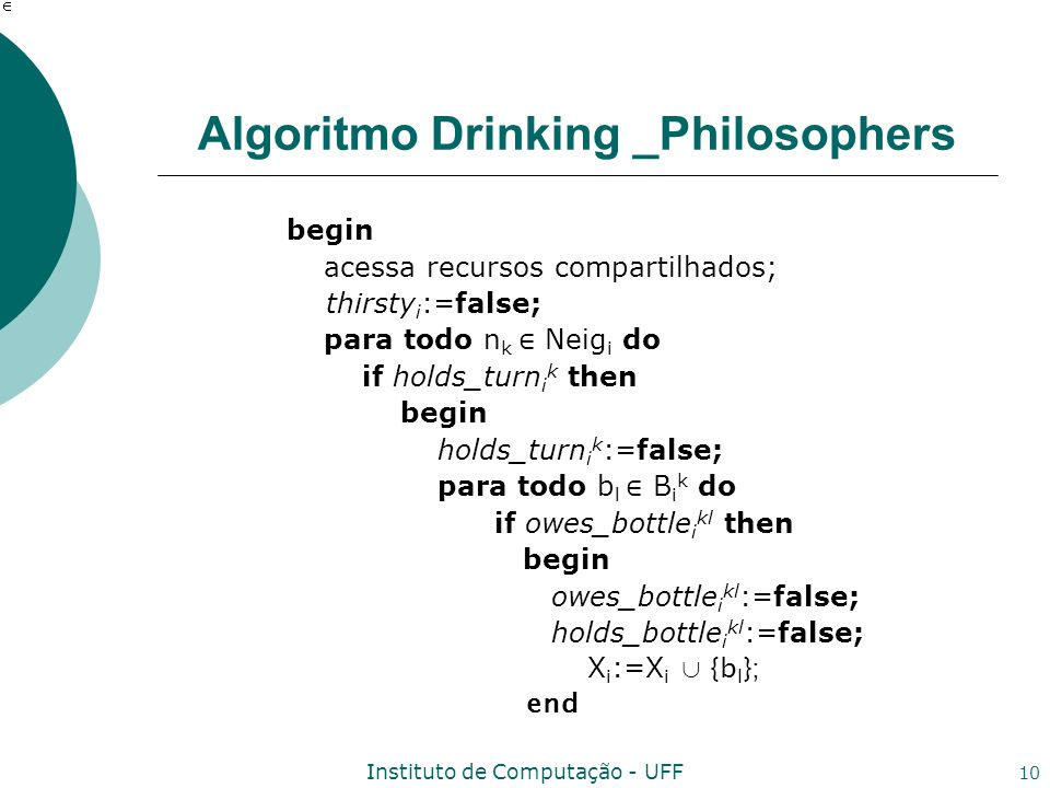 Instituto de Computação - UFF 10 Algoritmo Drinking _Philosophers begin acessa recursos compartilhados; thirsty i :=false; para todo n k Neig i do if holds_turn i k then begin holds_turn i k :=false; para todo b l B i k do if owes_bottle i kl then begin owes_bottle i kl :=false; holds_bottle i kl :=false; X i :=X i {b l }; end