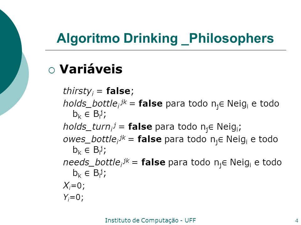 Instituto de Computação - UFF 4 Algoritmo Drinking _Philosophers Variáveis thirsty i = false; holds_bottle i jk = false para todo n j Neig i e todo b k B i j ; holds_turn i j = false para todo n j Neig i ; owes_bottle i jk = false para todo n j Neig i e todo b k B i j ; needs_bottle i jk = false para todo n j Neig i e todo b k B i j ; X i =0; Y i =0;