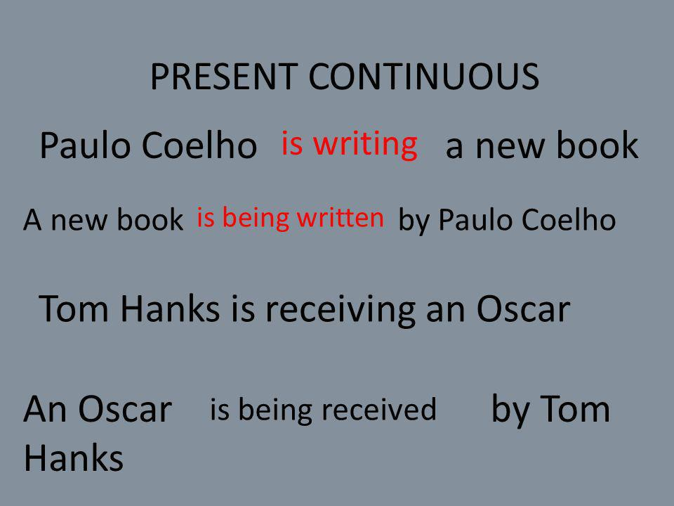 PRESENT CONTINUOUS Paulo Coelho a new book is writing A new book by Paulo Coelho is being written Tom Hanks is receiving an Oscar An Oscar by Tom Hanks is being received