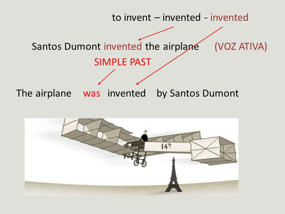 to invent – invented - invented Santos Dumont invented the airplane SIMPLE PAST (VOZ ATIVA) The airplanewasinventedby Santos Dumont