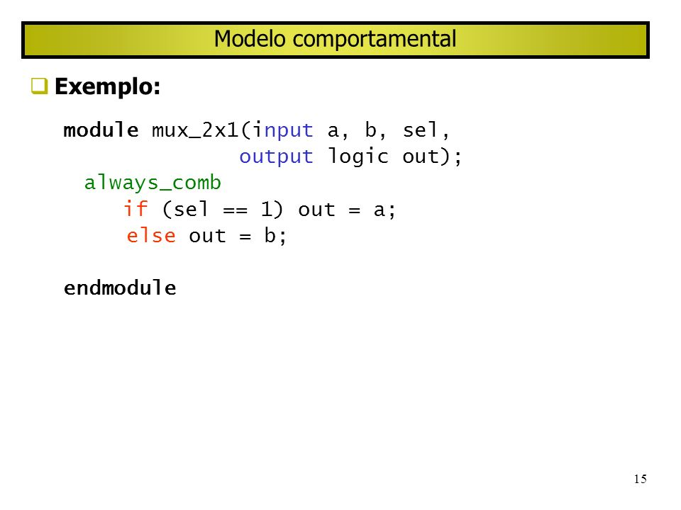 15 Modelo comportamental Exemplo: module mux_2x1(input a, b, sel, output logic out); always_comb if (sel == 1) out = a; else out = b; endmodule