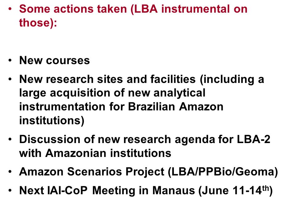 Some actions taken (LBA instrumental on those): New courses New research sites and facilities (including a large acquisition of new analytical instrumentation for Brazilian Amazon institutions) Discussion of new research agenda for LBA-2 with Amazonian institutions Amazon Scenarios Project (LBA/PPBio/Geoma) Next IAI-CoP Meeting in Manaus (June 11-14 th )