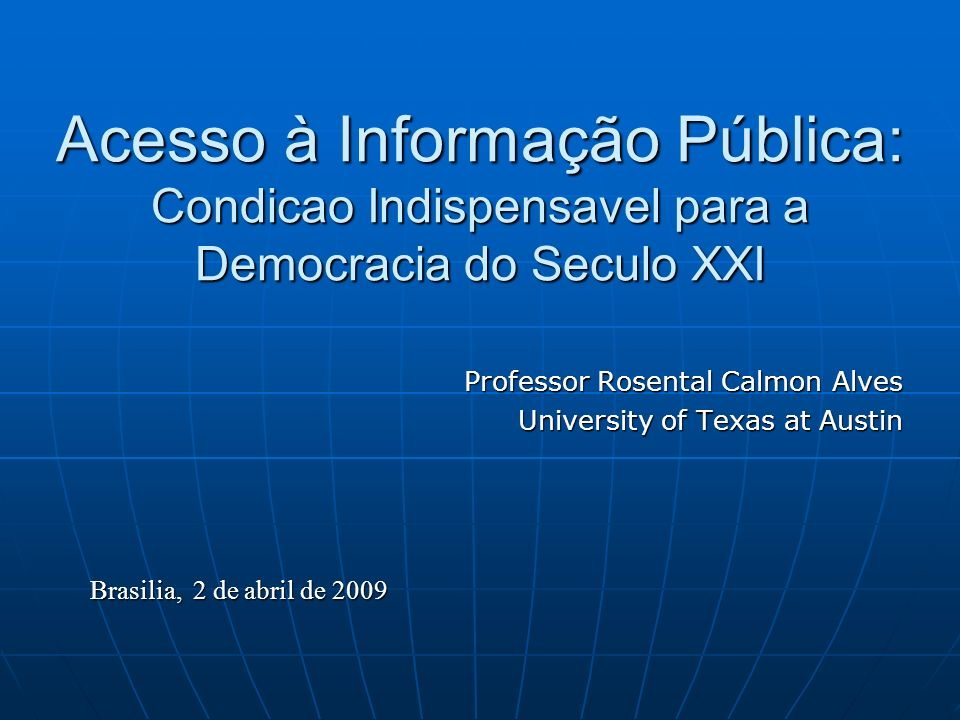 Acesso à Informação Pública: Condicao Indispensavel para a Democracia do Seculo XXI Professor Rosental Calmon Alves University of Texas at Austin Brasilia, 2 de abril de 2009
