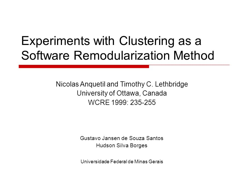 Experiments with Clustering as a Software Remodularization Method Nicolas Anquetil and Timothy C.