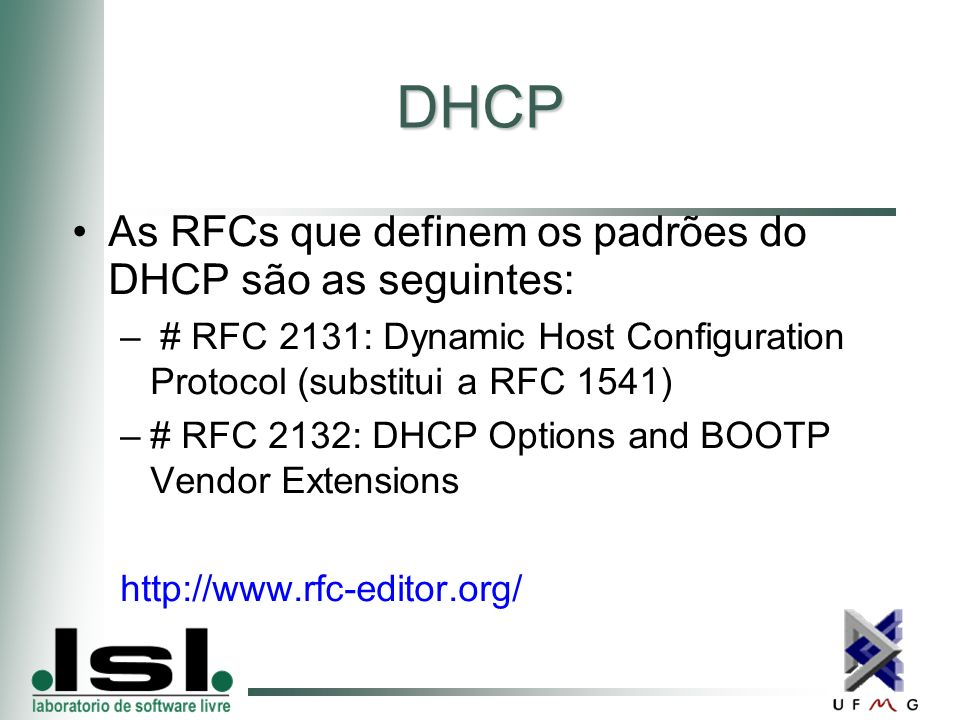 DHCP As RFCs que definem os padrões do DHCP são as seguintes: – # RFC 2131: Dynamic Host Configuration Protocol (substitui a RFC 1541) –# RFC 2132: DHCP Options and BOOTP Vendor Extensions