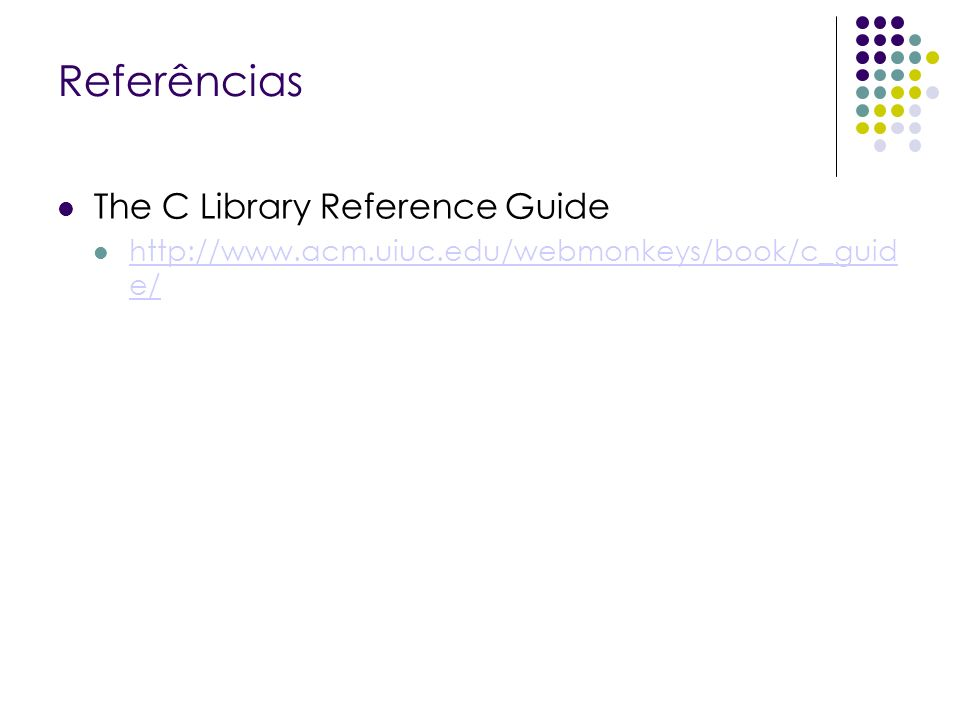 Referências The C Library Reference Guide http://www.acm.uiuc.edu/webmonkeys/book/c_guid e/ http://www.acm.uiuc.edu/webmonkeys/book/c_guid e/