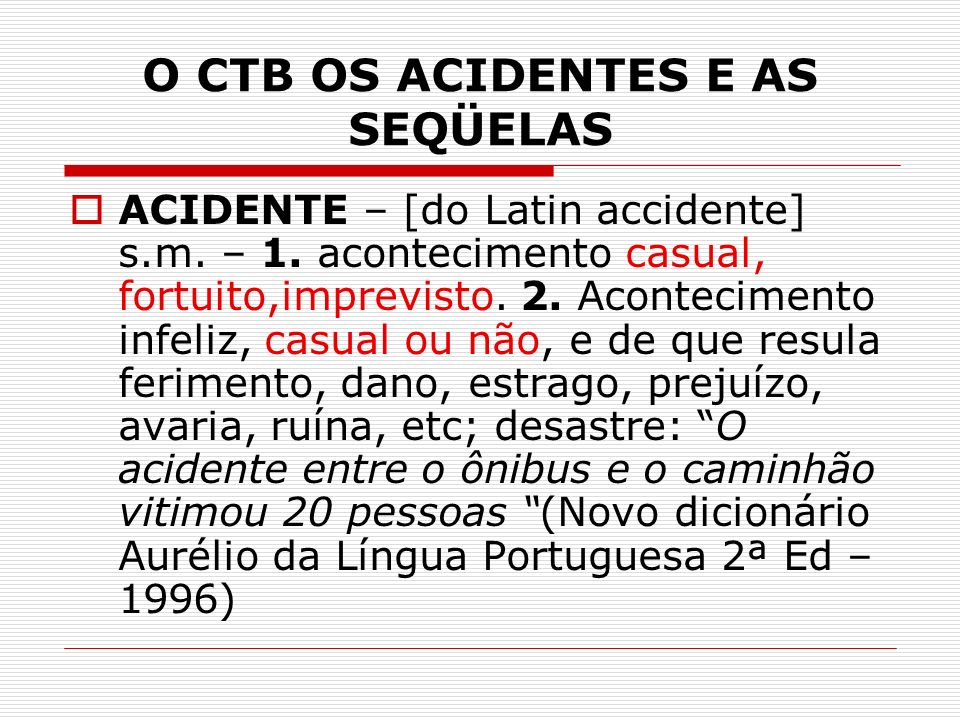 O CTB OS ACIDENTES E AS SEQÜELAS ACIDENTE – [do Latin accidente] s.m.