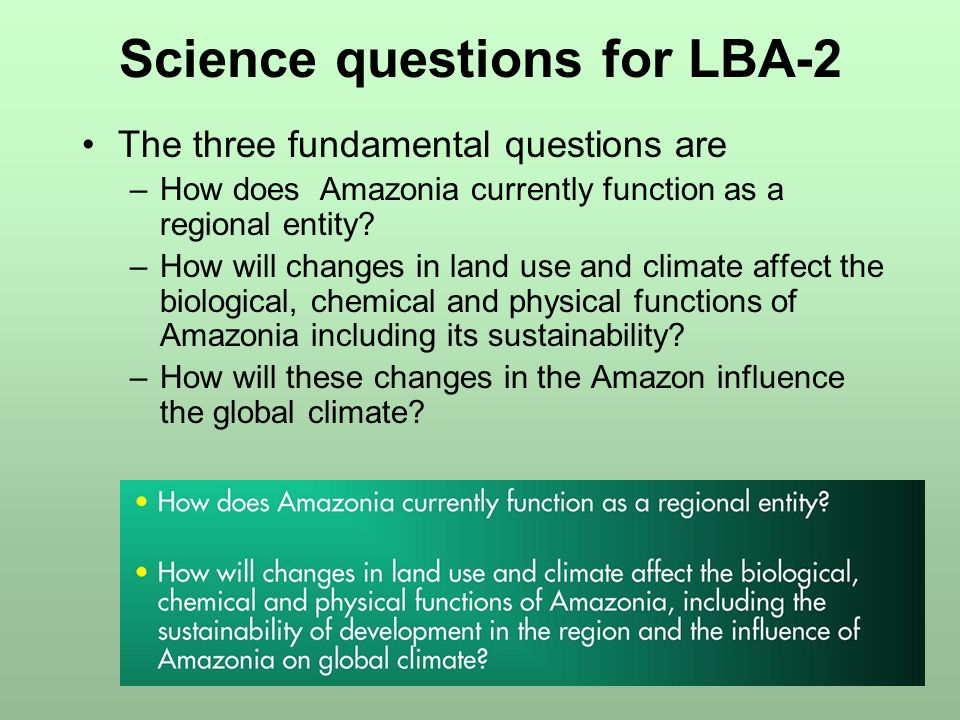 Science questions for LBA-2 The three fundamental questions are –How does Amazonia currently function as a regional entity.