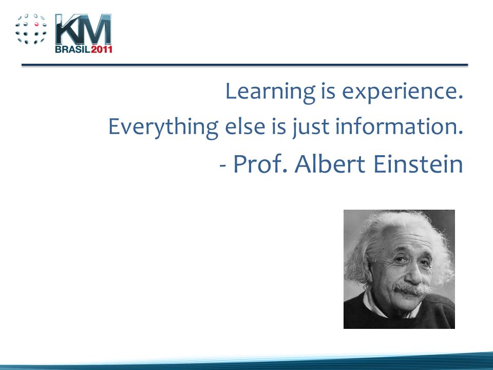 Learning is experience. Everything else is just information. - Prof. Albert Einstein
