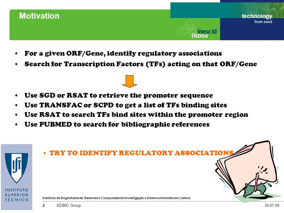 Instituto de Engenharia de Sistemas e Computadores Investigação e Desenvolvimento em Lisboa technology from seed 30-07-09KDBIO Group2 Motivation For a given ORF/Gene, identify regulatory associations Search for Transcription Factors (TFs) acting on that ORF/Gene Use SGD or RSAT to retrieve the promoter sequence Use TRANSFAC or SCPD to get a list of TFs binding sites Use RSAT to search TFs bind sites within the promoter region Use PUBMED to search for bibliographic references TRY TO IDENTIFY REGULATORY ASSOCIATIONS...