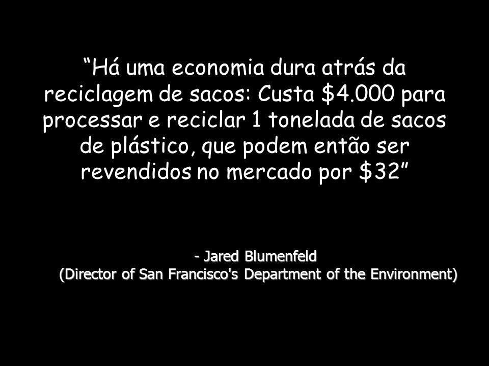 Há uma economia dura atrás da reciclagem de sacos: Custa $4.000 para processar e reciclar 1 tonelada de sacos de plástico, que podem então ser revendidos no mercado por $32 - Jared Blumenfeld (Director of San Francisco s Department of the Environment)