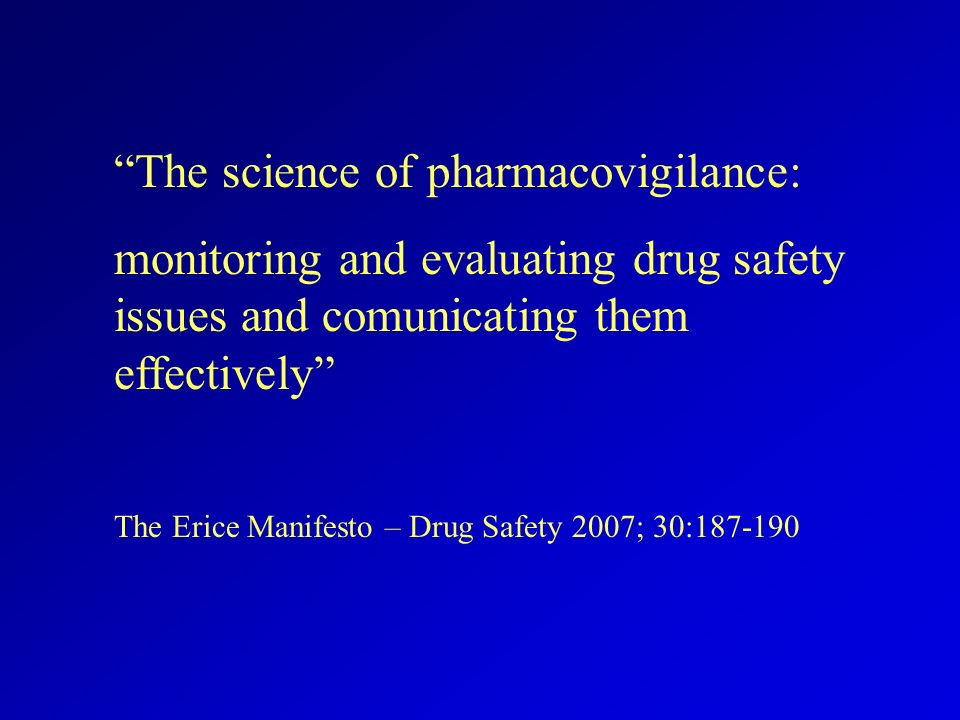 The science of pharmacovigilance: monitoring and evaluating drug safety issues and comunicating them effectively The Erice Manifesto – Drug Safety 2007; 30:187-190