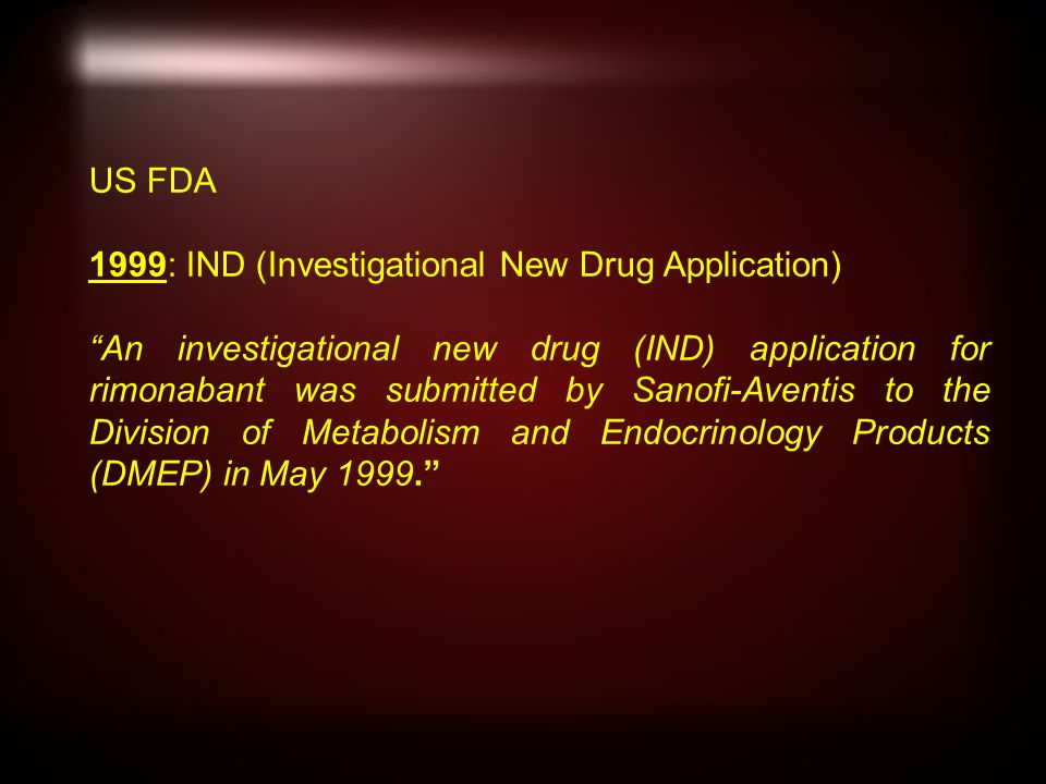 US FDA 1999: IND (Investigational New Drug Application) An investigational new drug (IND) application for rimonabant was submitted by Sanofi-Aventis to the Division of Metabolism and Endocrinology Products (DMEP) in May 1999.