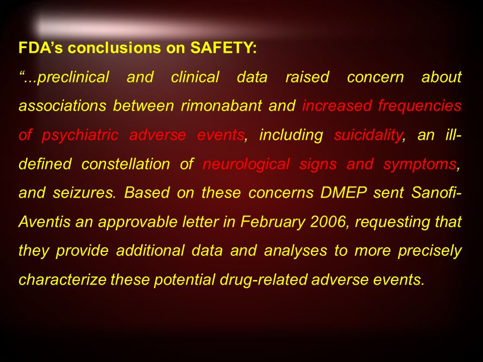 FDAs conclusions on SAFETY:...preclinical and clinical data raised concern about associations between rimonabant and increased frequencies of psychiatric adverse events, including suicidality, an ill- defined constellation of neurological signs and symptoms, and seizures.