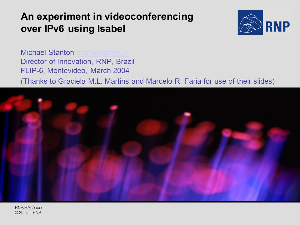 RNP/PAL/xxxx © 2004 – RNP An experiment in videoconferencing over IPv6 using Isabel Michael Stanton michael@rnp.br Director of Innovation, RNP, Brazil FLIP-6, Montevideo, March 2004michael@rnp.br (Thanks to Graciela M.L.
