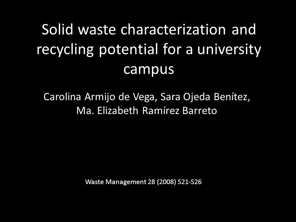 Solid waste characterization and recycling potential for a university campus Carolina Armijo de Vega, Sara Ojeda Benítez, Ma.