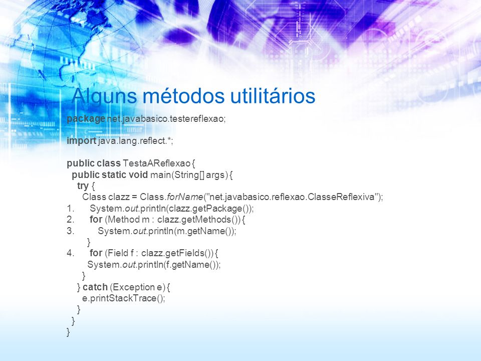 Alguns métodos utilitários package net.javabasico.testereflexao; import java.lang.reflect.*; public class TestaAReflexao { public static void main(String[] args) { try { Class clazz = Class.forName( net.javabasico.reflexao.ClasseReflexiva ); 1.