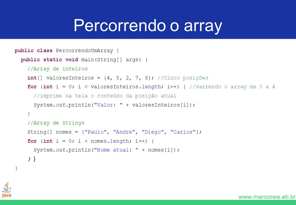 Percorrendo o array public class PercorrendoUmArray { public static void main(String[] args) { //Array de inteiros int[] valoresInteiros = {4, 5, 2, 7, 8}; //Cinco posições for (int i = 0; i < valoresInteiros.length; i++) { //varrendo o array de 0 a 4 //imprime na tela o conteúdo da posição atual System.out.println( Valor: + valoresInteiros[i]); } //Array de Strings String[] nomes = { Paulo , Andre , Diego , Carlos }; for (int i = 0; i < nomes.length; i++) { System.out.println( Nome atual: + nomes[i]); } } }
