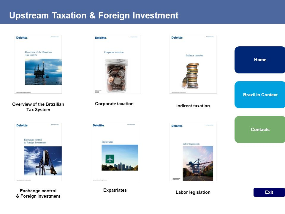 Corporate taxation Indirect taxation Overview of the Brazilian Tax System Upstream Taxation & Foreign Investment Brazil in Context Exit Contacts Home Expatriates Labor legislation Exchange control & Foreign investment