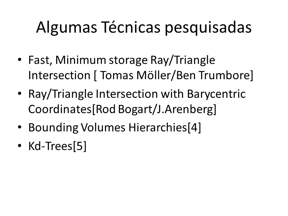 Algumas Técnicas pesquisadas Fast, Minimum storage Ray/Triangle Intersection [ Tomas Möller/Ben Trumbore] Ray/Triangle Intersection with Barycentric Coordinates[Rod Bogart/J.Arenberg] Bounding Volumes Hierarchies[4] Kd-Trees[5]